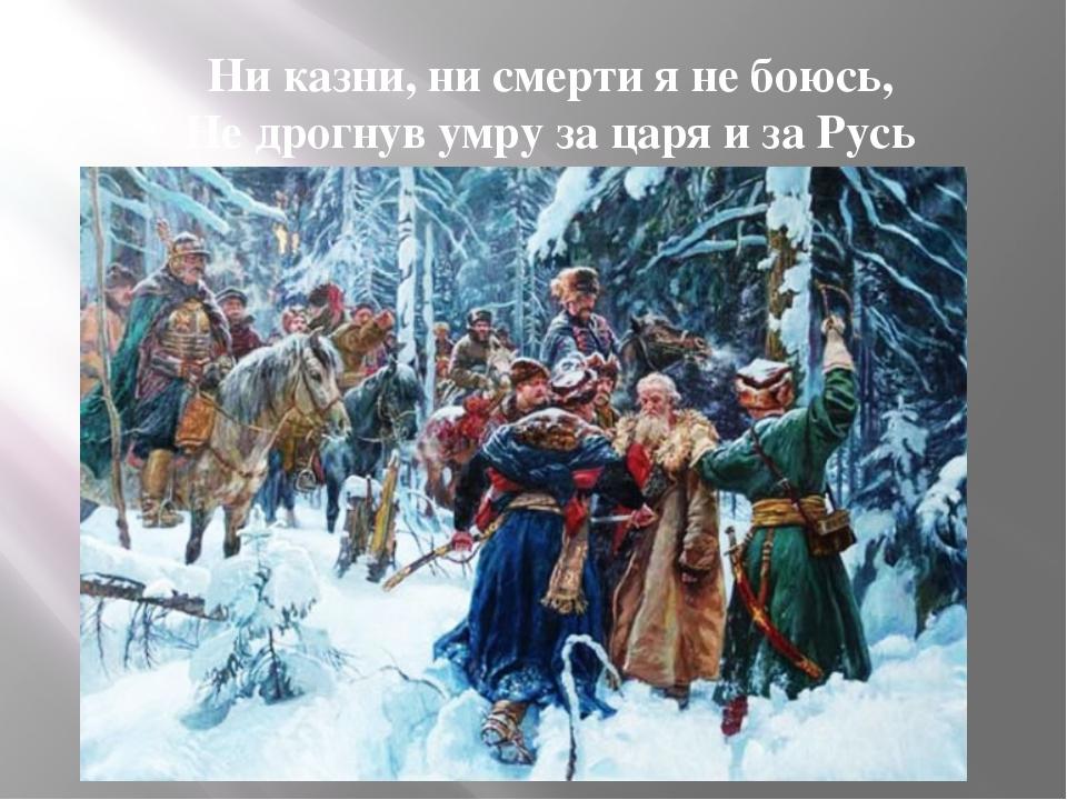 Ни казни, ни смерти я не боюсь, Не дрогнув умру за царя и за Русь