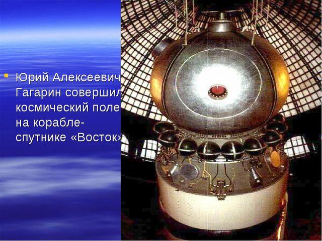 «Восток» Юрий Алексеевич Гагарин совершил космический полет на корабле-спутни...