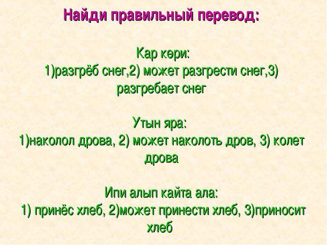 Найди правильный перевод: Кар көри: 1)разгрёб снег,2) может разгрести снег,3)...