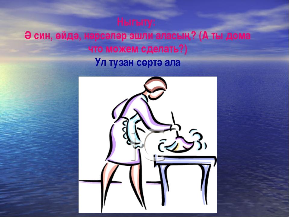 Ныгыту: Ә син, өйдә, нәрсәләр эшли аласың? (А ты дома что можем сделать?) Ул...