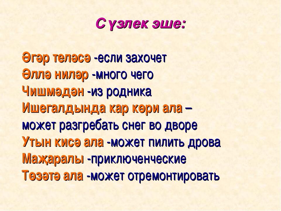 Сүзлек эше: Әгәр теләсә -если захочет Әллә ниләр -много чего Чишмәдән -из ро...