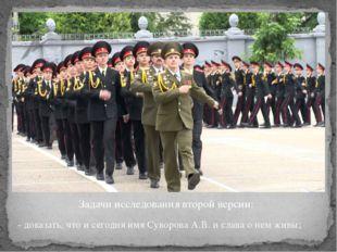 Задачи исследования второй версии: - доказать, что и сегодня имя Суворова А.В