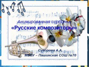 Анимированная сорбонка «Русские композиторы» Суворова А.А. МБОУ – Пашинская С