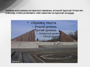 Знамёна изготовлены из красного мрамора, который Адольф Гитлер вёз в Москву,