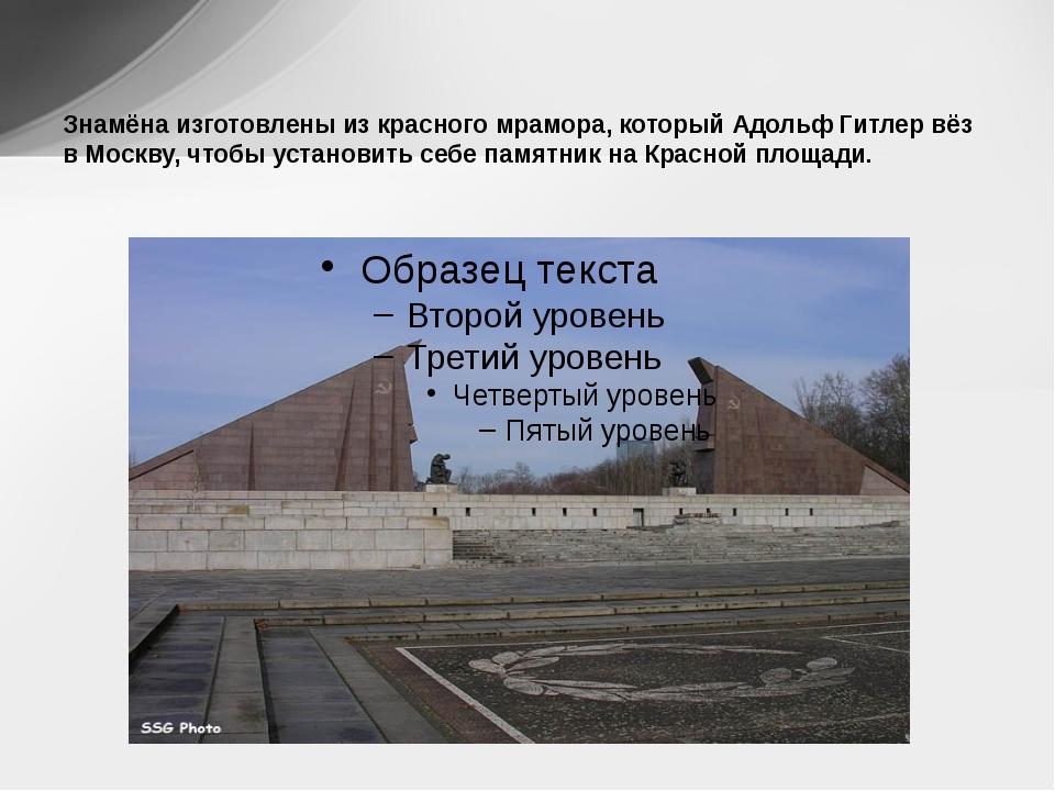 Знамёна изготовлены из красного мрамора, который Адольф Гитлер вёз в Москву,...