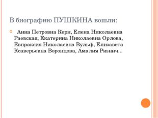 В биографию ПУШКИНА вошли: Анна Петровна Керн, Елена Николаевна Раевская, Ека