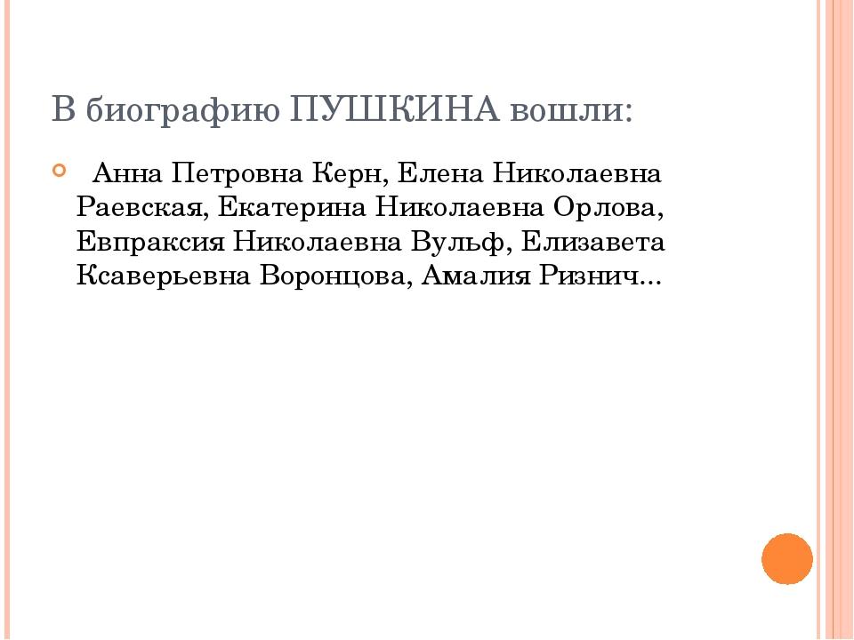 В биографию ПУШКИНА вошли: Анна Петровна Керн, Елена Николаевна Раевская, Ека...