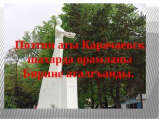 Поэтни аты Карачаевск шахарда орамланы Бирине аталгъанды.