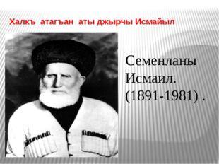 Халкъ атагъан аты джырчы Исмайыл Семенланы Исмаил. (1891-1981) .
