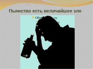 Пьянство есть величайшее зло