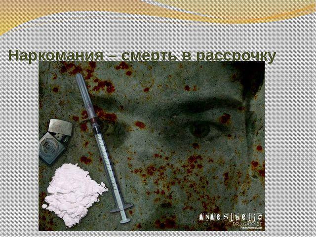 Наркомания – смерть в рассрочку