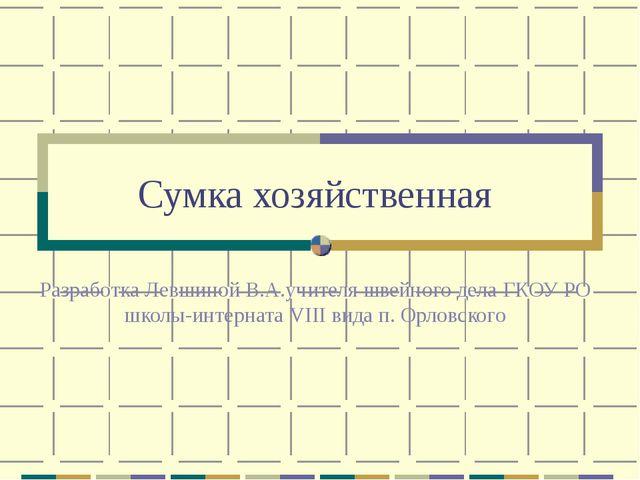Сумка хозяйственная Разработка Левшиной В.А.учителя швейного дела ГКОУ РО шко...