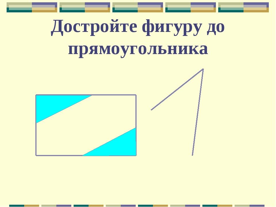 Достройте фигуру до прямоугольника