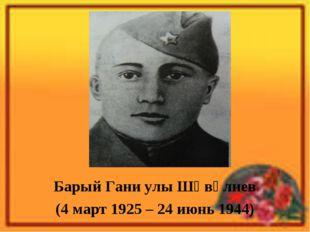 Барый Гани улы Шәвәлиев (4 март 1925 – 24 июнь 1944)