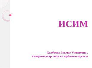 ИСИМ Холбаева Эльмаз Усмоновна , къырымтатар тили ве эдебияты оджасы