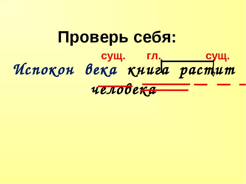 Испокон века книга растит человека Проверь себя: сущ. гл.  сущ.