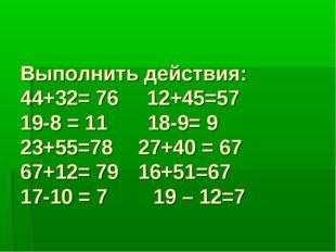 Выполнить действия: 44+32= 76 12+45=57 19-8 = 11 18-9= 9 23+55=78 27+40 =