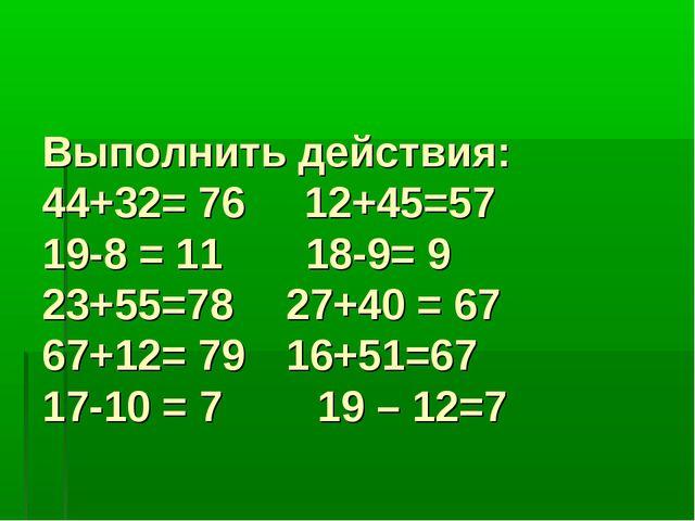 Выполнить действия: 44+32= 76 12+45=57 19-8 = 11 18-9= 9 23+55=78 27+40 =...