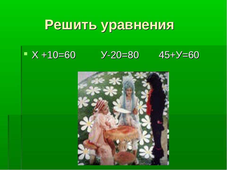 Решить уравнения Х +10=60 У-20=80 45+У=60