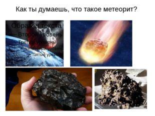Как ты думаешь, что такое метеорит?