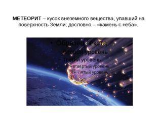 МЕТЕОРИТ– кусок внеземного вещества, упавший на поверхность Земли; дословно