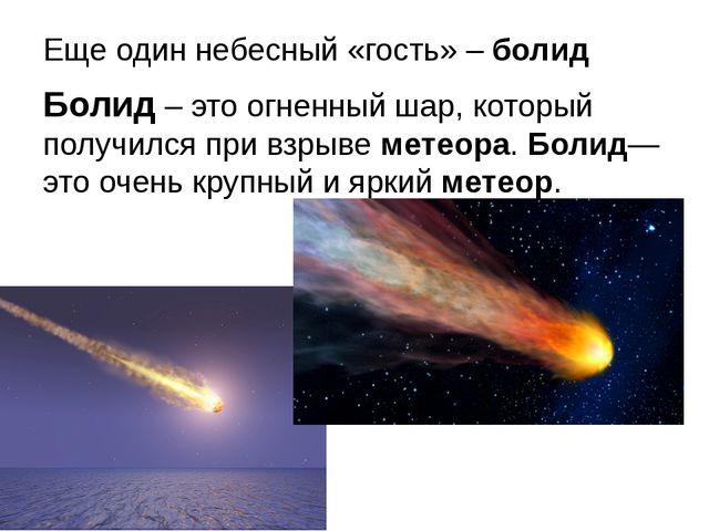 Еще один небесный «гость» – болид Болид – это огненный шар, который получился...