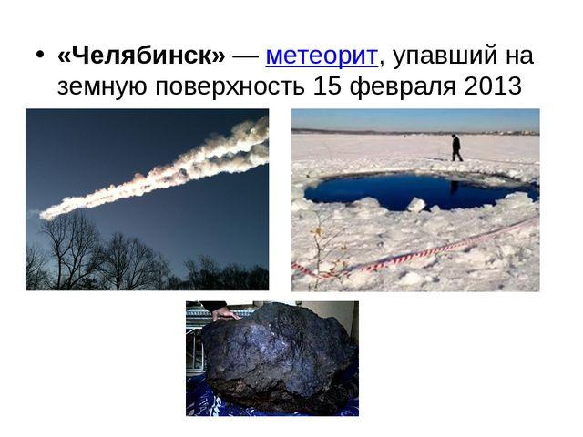 «Челябинск»—метеорит, упавший на земную поверхность 15 февраля 2013 года
