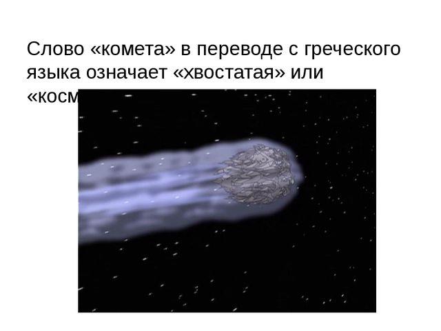 Слово «комета» в переводе с греческого языка означает «хвостатая» или «космат...