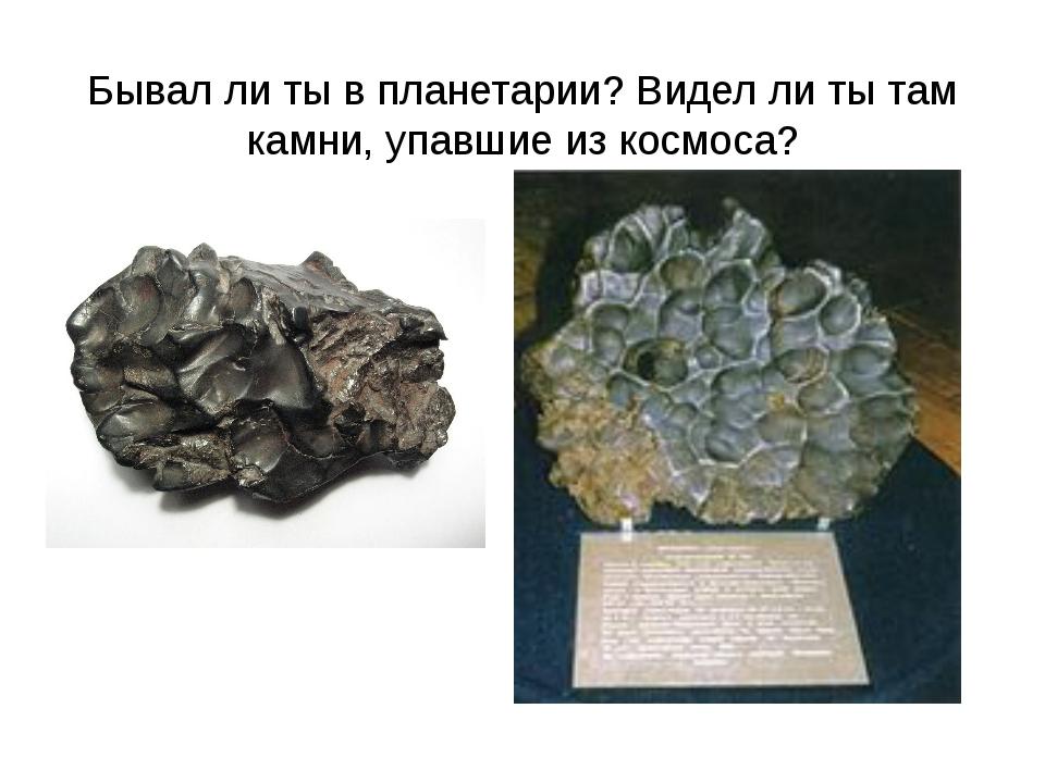 Бывал ли ты в планетарии? Видел ли ты там камни, упавшие из космоса?
