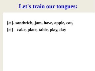 Let's train our tongues: [æ]- sandwich, jam, have, apple, cat, [ei] – cake,