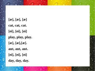[æ], [æ], [æ] cat, cat, cat. [ei], [ei], [ei] play, play, play. [æ], [æ],[æ]