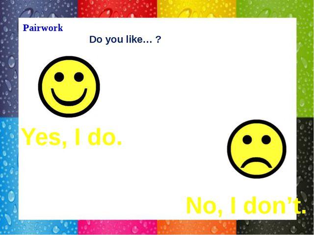 Pairwork Do you like… ? Yes, I do. No, I don't.
