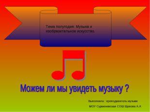Тема полугодия: Музыка и изобразительное искусство. Выполнила : преподаватель