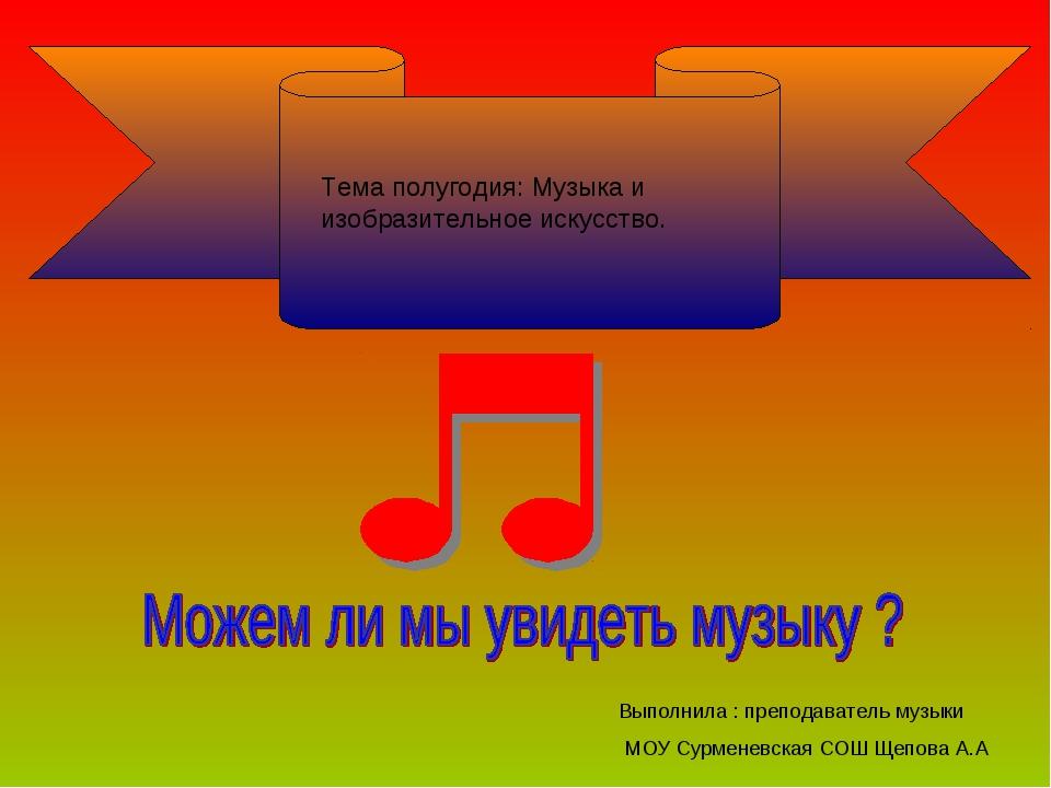 Тема полугодия: Музыка и изобразительное искусство. Выполнила : преподаватель...