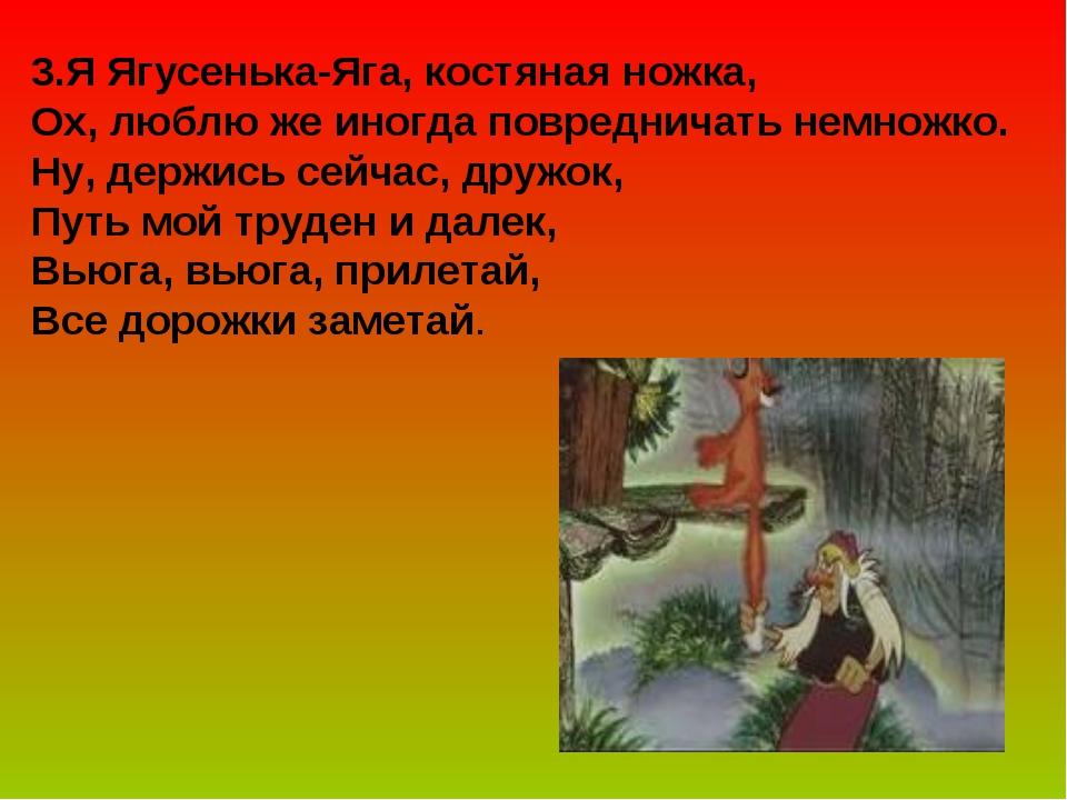 3.Я Ягусенька-Яга, костяная ножка, Ох, люблю же иногда повредничать немножко....