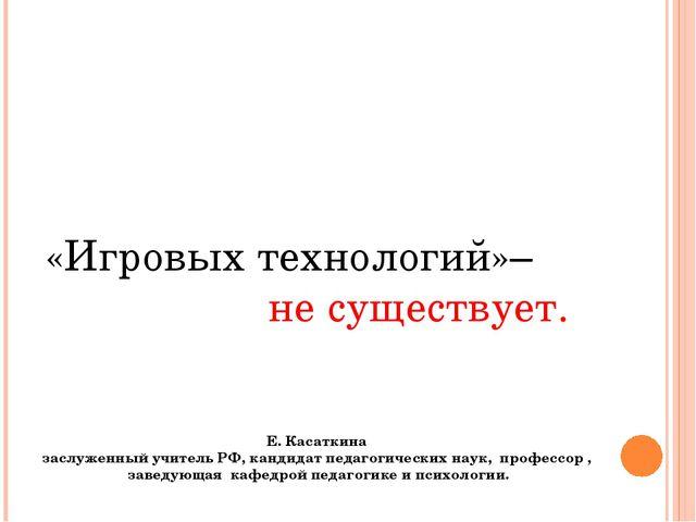 «Игровых технологий»– не существует. Е. Касаткина заслуженный учитель РФ, ка...