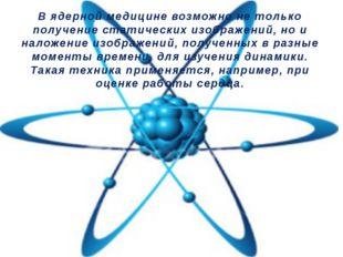 В ядерной медицине возможно не только получение статических изображений, но и