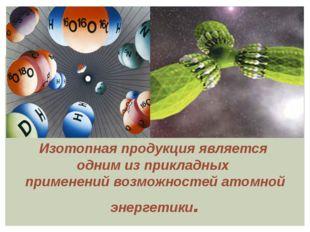 Изотопная продукция является одним из прикладных применений возможностей ато