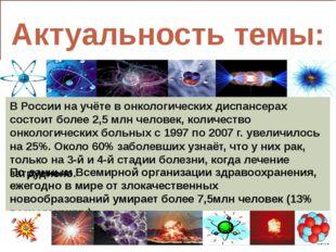 Актуальность темы: В России на учёте в онкологических диспансерах состоит бо