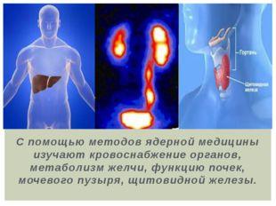 С помощью методов ядерной медицины изучают кровоснабжение органов, метаболизм