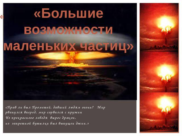 «Прав ли был Прометей, давший людям огонь? Мир рванулся вперед, мир сорвался...