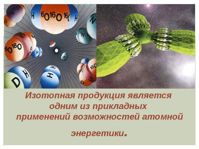 Изотопная продукция является одним из прикладных применений возможностей ато...
