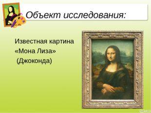 Объект исследования: Известная картина «Мона Лиза» (Джоконда)