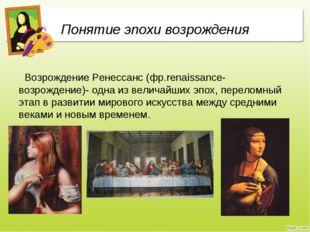 Понятие эпохи возрождения Возрождение Ренессанс (фр.renaissance-возрождение)-