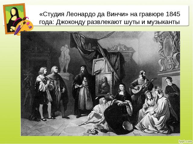 «Студия Леонардо да Винчи» на гравюре 1845 года: Джоконду развлекают шуты и м...