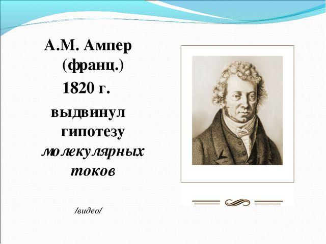 А.М. Ампер (франц.) 1820 г. выдвинул гипотезу молекулярных токов /видео/