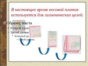 В настоящее время носовой платок используется для гигиенических целей.
