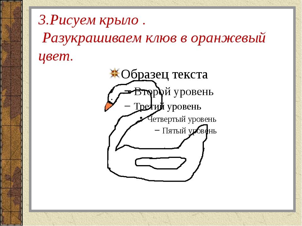 3.Рисуем крыло . Разукрашиваем клюв в оранжевый цвет.