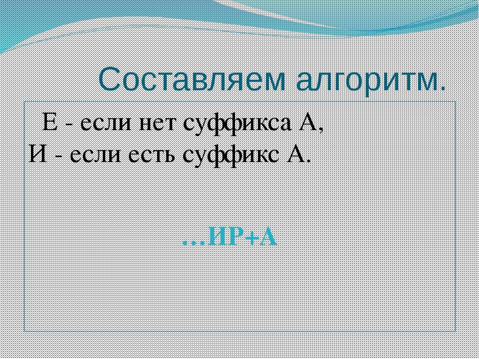 Составляем алгоритм. Е - если нет суффикса А, И - если есть суффикс А. …ИР+А