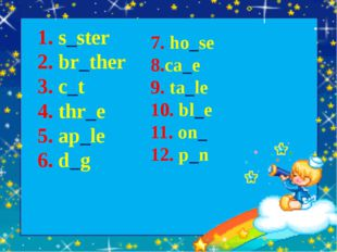 1. s_ster 2. br_ther 3. c_t 4. thr_e 5. ap_le 6. d_g 7. ho_se 8.ca_e 9. ta_le